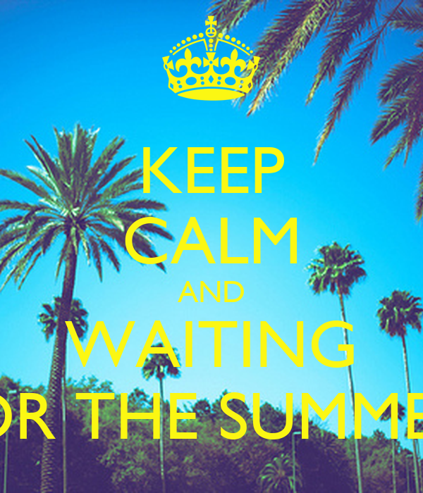 KEEP CALM AND WAITING FOR THE SUMMER!