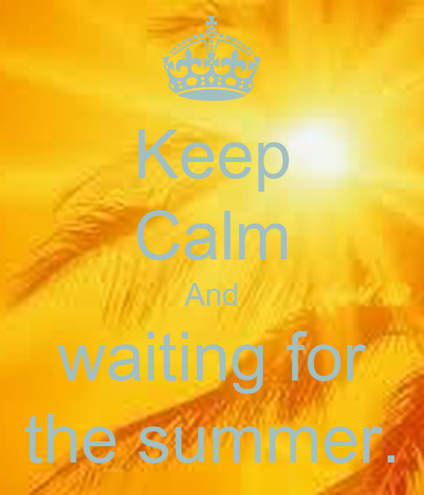 Keep Calm And waiting for the summer.