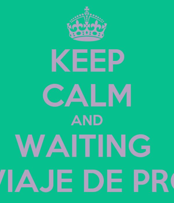 KEEP CALM AND WAITING  FOR THE VIAJE DE PROMOCION