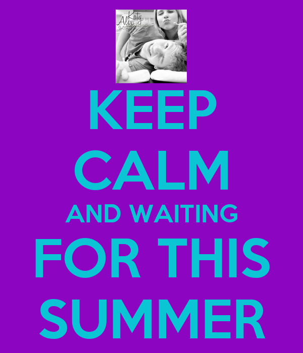 KEEP CALM AND WAITING FOR THIS SUMMER