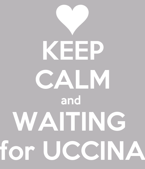 KEEP CALM and  WAITING  for UCCINA