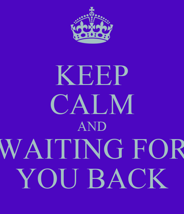 KEEP CALM AND WAITING FOR YOU BACK