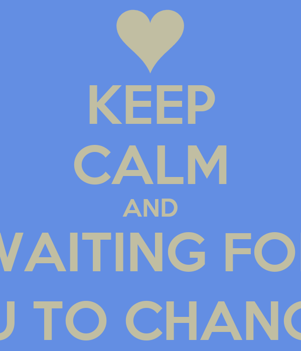 KEEP CALM AND WAITING FOR YOU TO CHANGE :')