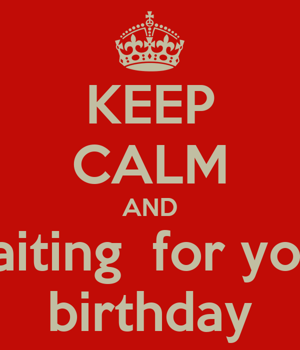 KEEP CALM AND waiting  for your birthday