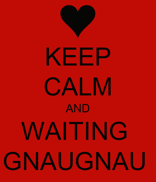 KEEP CALM AND WAITING  GNAUGNAU