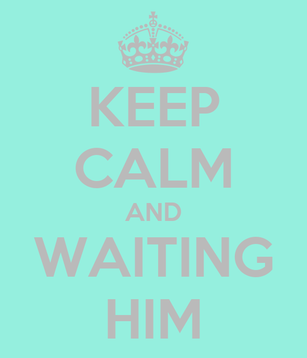 KEEP CALM AND WAITING HIM