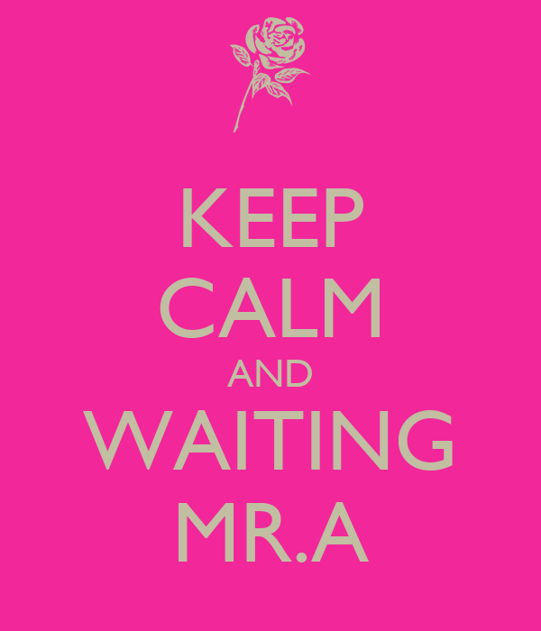 KEEP CALM AND WAITING MR.A