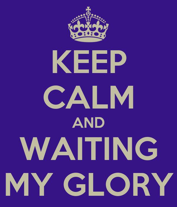 KEEP CALM AND WAITING MY GLORY
