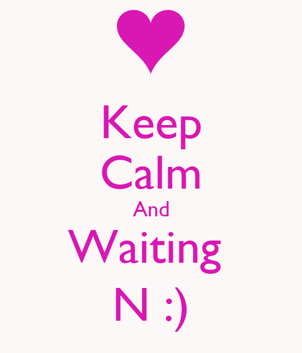 Keep Calm And Waiting  N :)