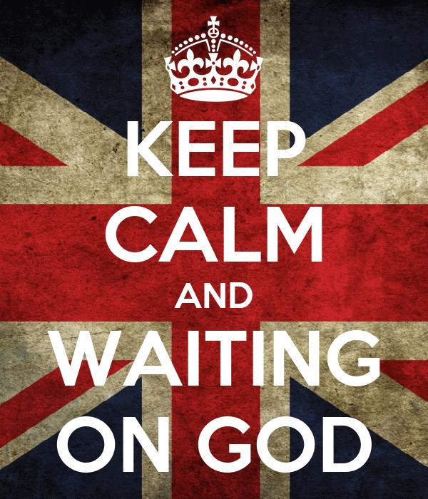 KEEP CALM AND WAITING ON GOD