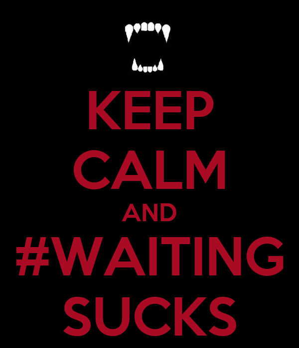 KEEP CALM AND #WAITING SUCKS
