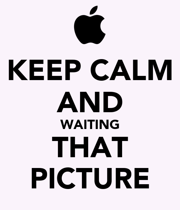 KEEP CALM AND WAITING THAT PICTURE