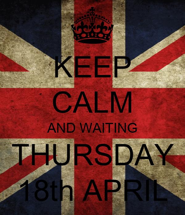 KEEP CALM AND WAITING THURSDAY 18th APRIL