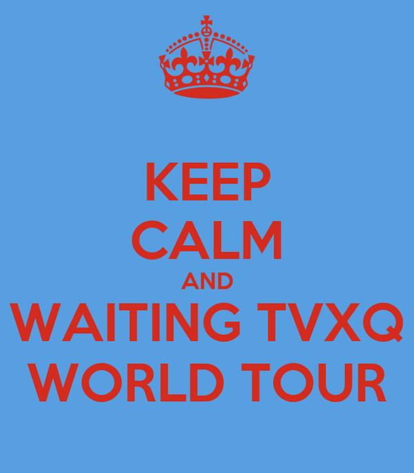 KEEP CALM AND WAITING TVXQ WORLD TOUR