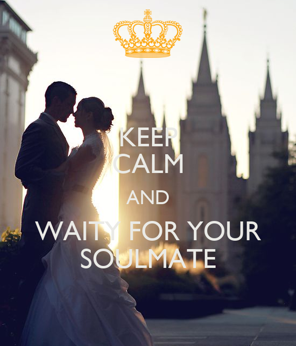 KEEP CALM AND WAITY FOR YOUR SOULMATE