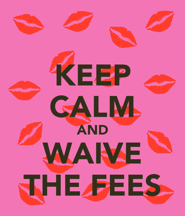 KEEP CALM AND WAIVE THE FEES