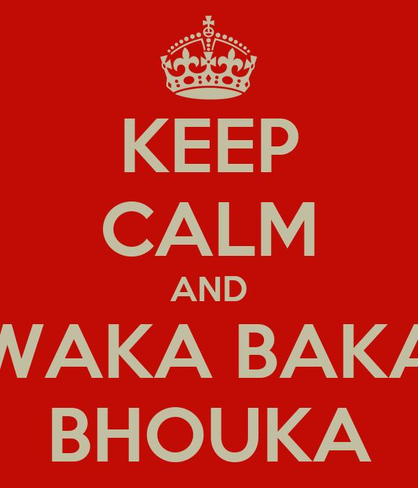 KEEP CALM AND WAKA BAKA BHOUKA