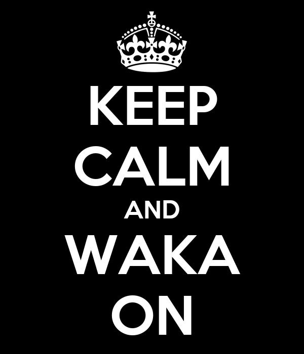 KEEP CALM AND WAKA ON