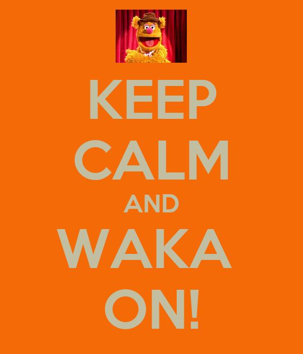 KEEP CALM AND WAKA  ON!