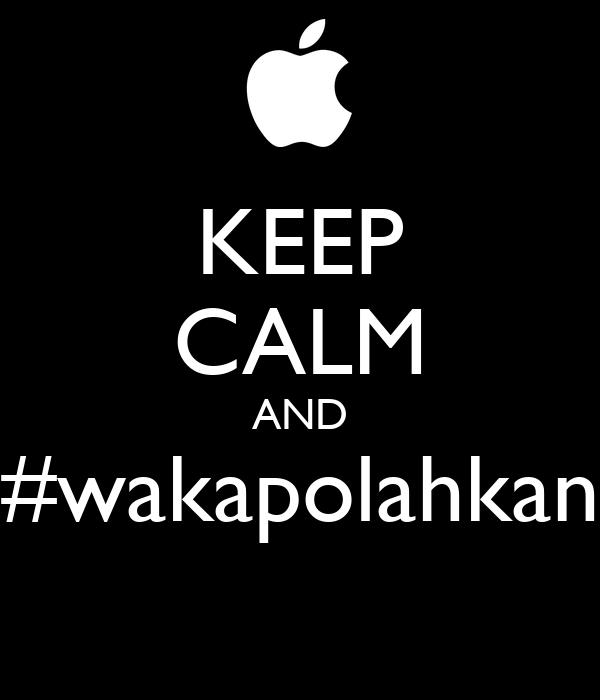 KEEP CALM AND #wakapolahkan