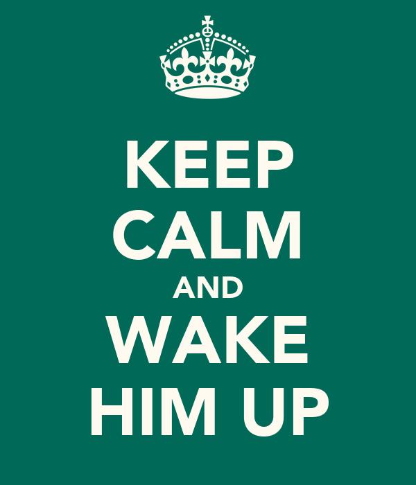 KEEP CALM AND WAKE HIM UP
