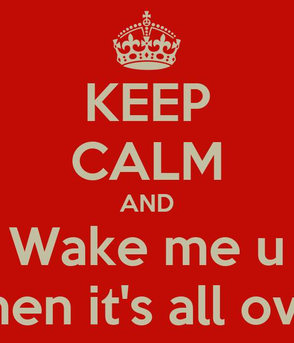 KEEP CALM AND Wake me u when it's all over