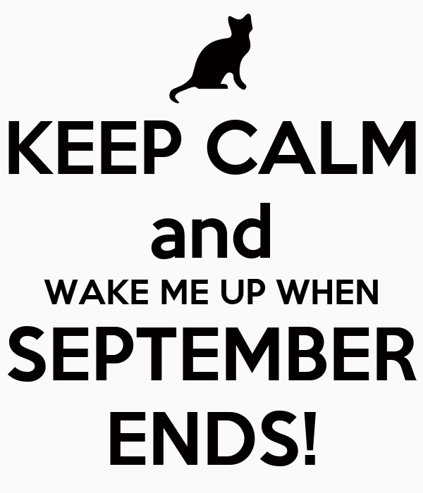 KEEP CALM and WAKE ME UP WHEN SEPTEMBER ENDS!