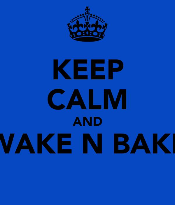 KEEP CALM AND WAKE N BAKE