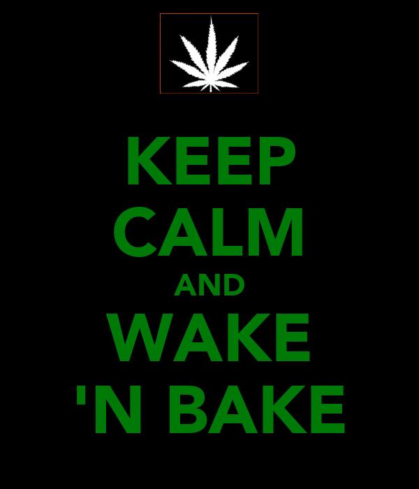 KEEP CALM AND WAKE 'N BAKE
