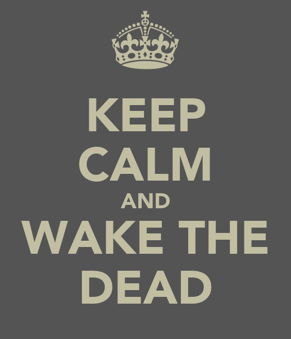 KEEP CALM AND WAKE THE DEAD
