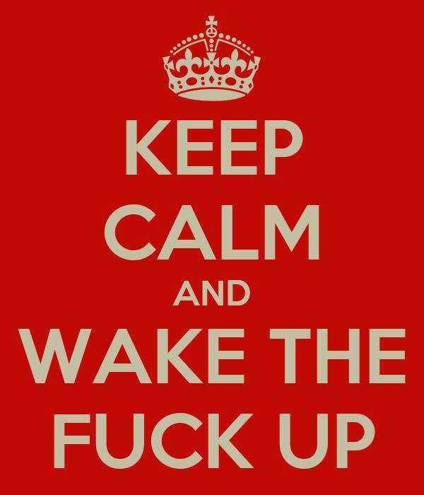 KEEP CALM AND WAKE THE FUCK UP
