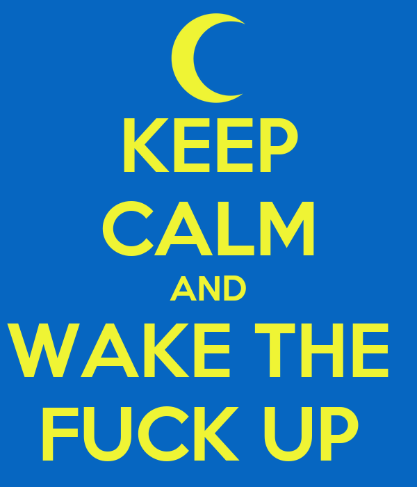 KEEP CALM AND WAKE THE  FUCK UP