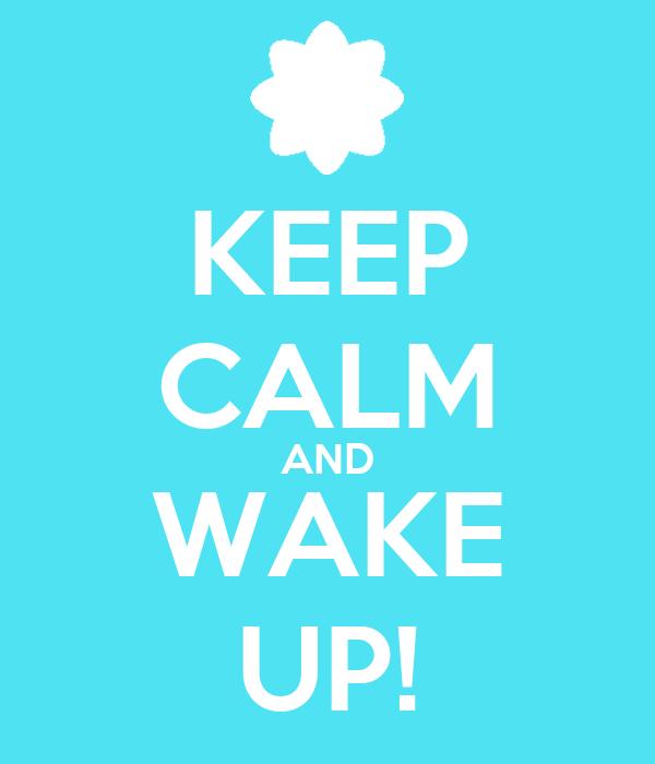 KEEP CALM AND WAKE UP!