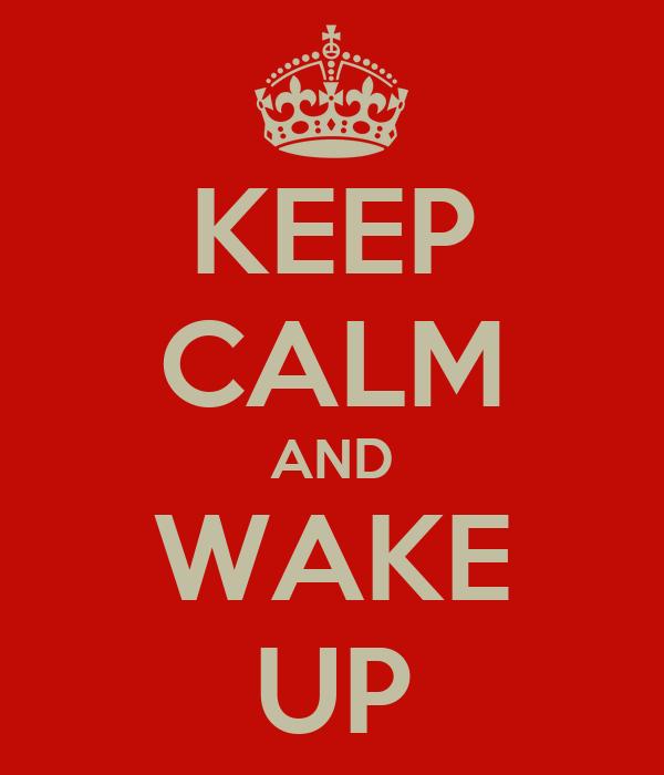 KEEP CALM AND WAKE UP
