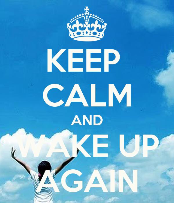 KEEP  CALM AND WAKE UP AGAIN