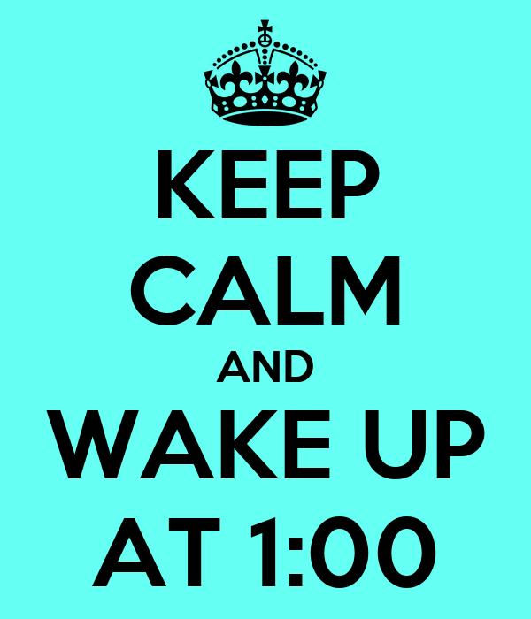 KEEP CALM AND WAKE UP AT 1:00