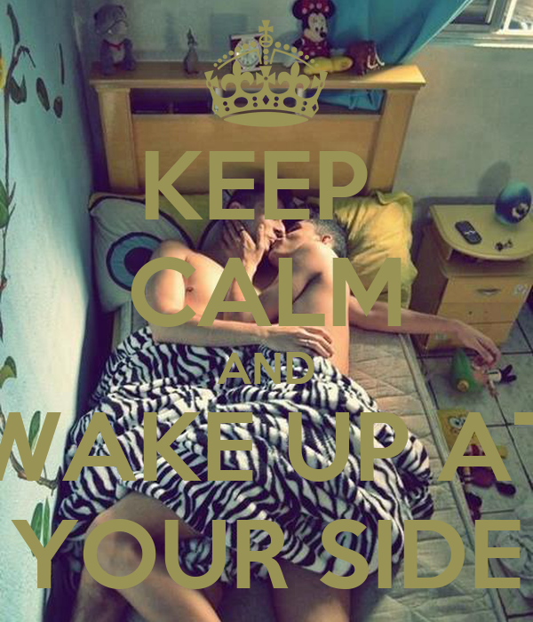 KEEP  CALM AND WAKE UP AT YOUR SIDE