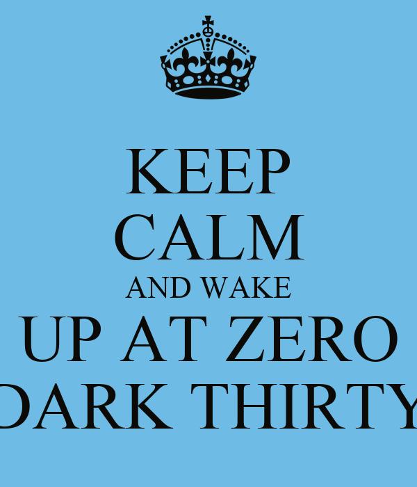 KEEP CALM AND WAKE UP AT ZERO DARK THIRTY