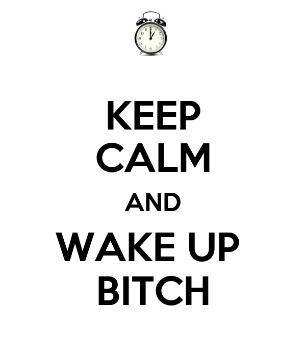 KEEP CALM AND WAKE UP   BITCH