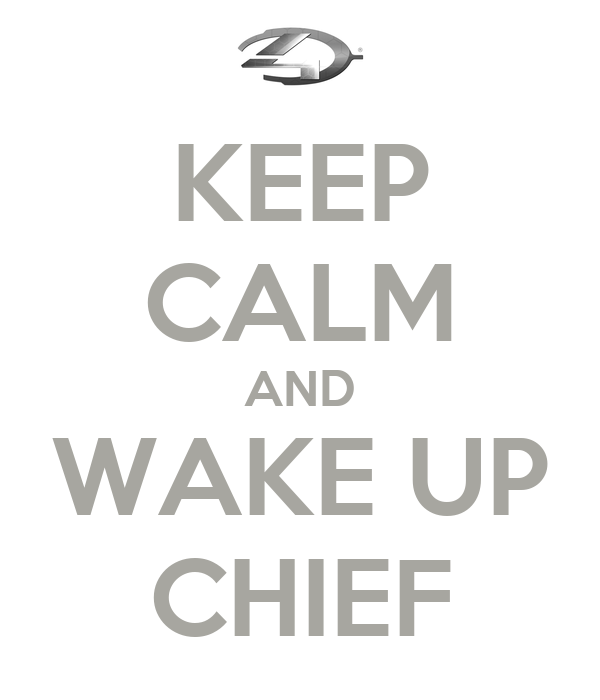 KEEP CALM AND WAKE UP CHIEF
