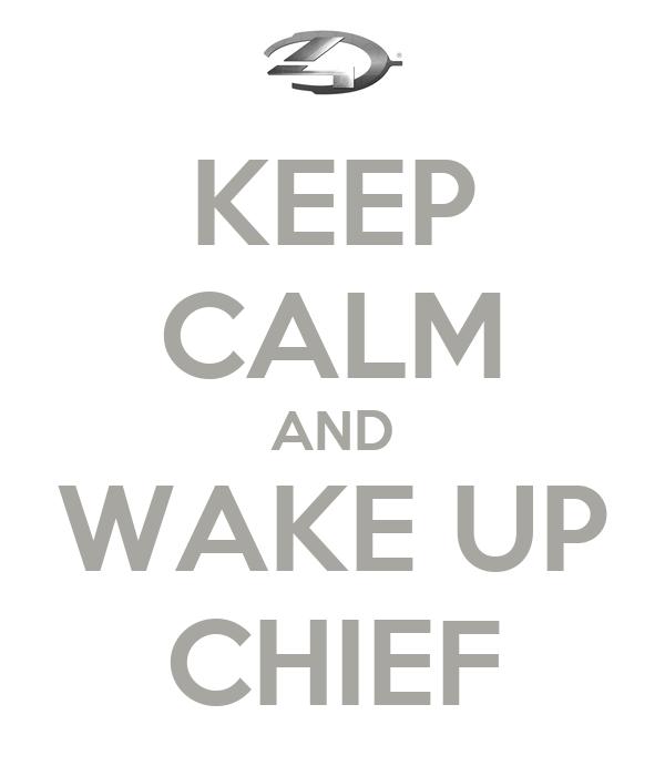 KEEP CALM AND WAKE UP CHIEF