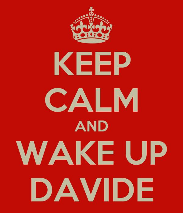 KEEP CALM AND WAKE UP DAVIDE