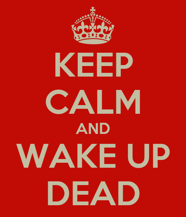 KEEP CALM AND WAKE UP DEAD