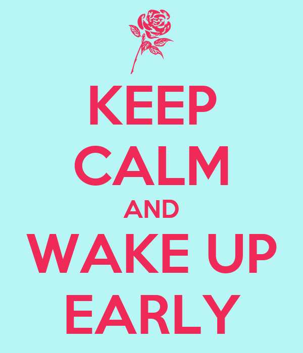 KEEP CALM AND WAKE UP EARLY