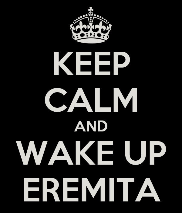KEEP CALM AND WAKE UP EREMITA