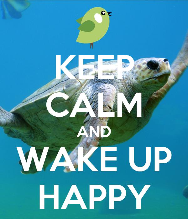 KEEP CALM AND WAKE UP HAPPY