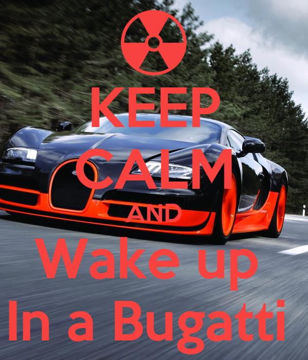 KEEP CALM AND Wake up  In a Bugatti