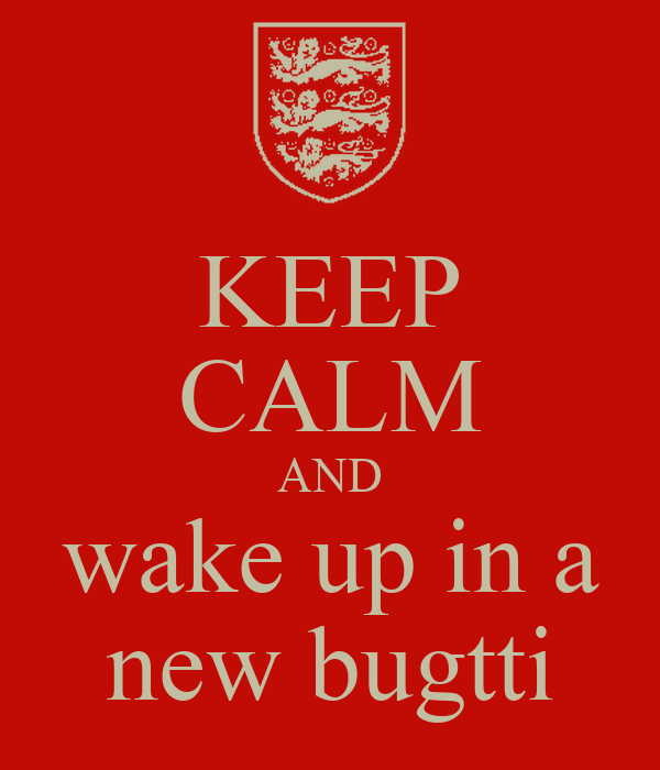 KEEP CALM AND wake up in a new bugtti