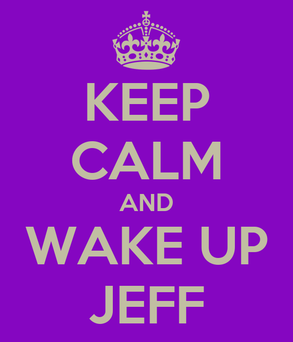 KEEP CALM AND WAKE UP JEFF