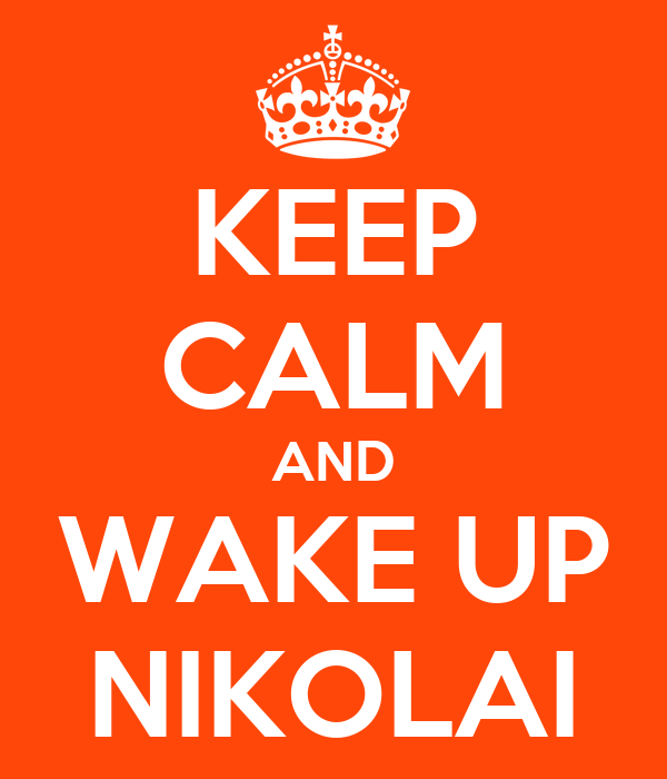 KEEP CALM AND WAKE UP NIKOLAI